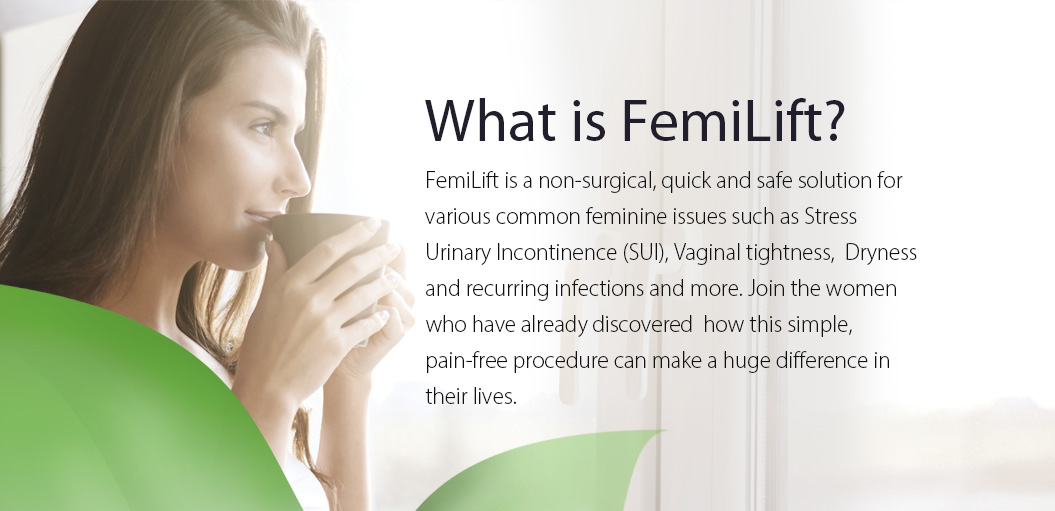FemiLift is a non-surgical, quick and safe solution for various common feminine issues